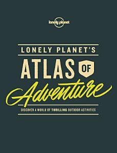 Lonely Planet s Atlas of Adventure PDF