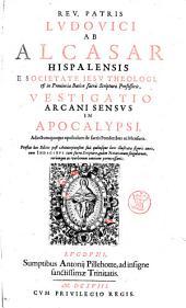 Reu. patris Ludouici ab Alcasar Hispalensis ... Vestigatio arcani sensus in Apocalypsi. Adiectum quoque opusculum de sacris ponderibus ac mensuris