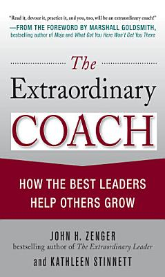The Extraordinary Coach  How the Best Leaders Help Others Grow