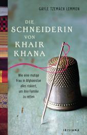 Die Schneiderin von Khair Khana: Wie eine mutige Frau in Afghanistan alles riskiert, um ihre Familie zu retten.
