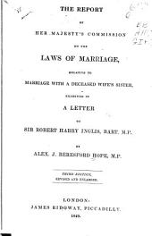 The report of Her Majesty's Commission on the laws of marriage, relative to marriage with a deceased wife's sister, examined in a letter to Sir Robert Harry Inglis, Bart. M.P.