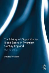 The History of Opposition to Blood Sports in Twentieth Century England: Hunting at Bay