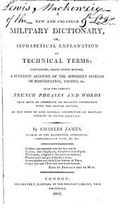 A New and Enlarged Military Dictionary, Or, Alphabetical Explanation of Technical Terms: Containing, Among Other Matter, a Succinct Account of the Different Systems of Fortification, Tactics, &c. Also the Various French Phrases and Words ...