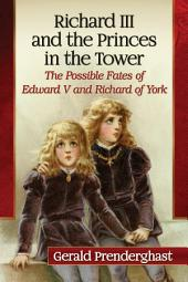 Richard III and the Princes in the Tower: The Possible Fates of Edward V and Richard of York