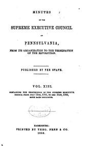 Colonial Records of Pennsylvania: Minutes of the Supreme executive council of Pennsylvania, from its organization to the termination of the revolution: v. 11, Proceedings of Council of safety, Nov. 13, 1776-Mar. 17 [i.e. 13] 1777, Oct. 17-Dec. 4, 1777; memorandum from Dec. 31, 1776-Mar. 17, 1777; minutes of the Supreme executive council Mar. 4, 1777-May 20, 1779; v. 12, minutes of the Supreme executive council from May 21, 1779-July 12, 1781; v. 13, July 13, 1781-Dec. 31, 1783; v. 14, Jan. 1, 1784-Apr. 3, 1786; v. 15, July 4, 1786-Feb. 6, 1789; v. 16, Feb. 7, 1789-Dec. 20, 1790