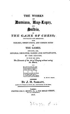 The works of Damiano  Ruy Lopez  and Salvio  on the game of chess  tr  and arranged with remarks and notes by J H  Sarratt