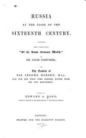 """Russia at the Close of the Sixteenth Century: Comprising, the Treatise """"Of the Russe Common Wealth,"""" by Dr. Giles Fletcher; and the Travels of Sir Jerome Horsey, Knt., Now for the First Time Printed Entire from His Own Manuscript"""