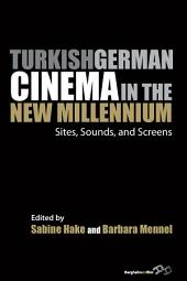 Turkish German Cinema in the New Millennium: Sites, Sounds, and Screens