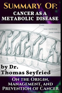 Summary Of  Cancer As a Metabolic Disease by Dr  Thomas Seyfried  on the Origin  Management  and Prevention of Cancer PDF