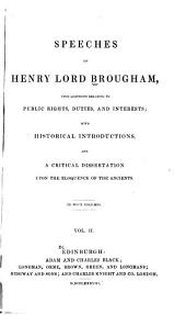 Speeches of Henry Lord Brougham, Upon Questions Relating to Public Rights, Duties, and Interests: With Historical Introductions, and a Critical Dissertation Upon the Eloquence of the Ancients, Volume 2