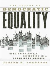 The Future Of Democratic Equality: Rebuilding Social Solidarity in a Fragmented America