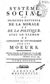 Systême social ou Principes naturels de la morale et de la politique. Avec un examen de l'influence du gouvernement sur les moeurs: Volume2