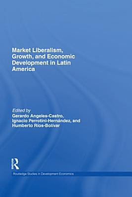 Market Liberalism  Growth  and Economic Development in Latin America PDF