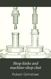 Shop Kinks and Machine-shop Chat: A Series of Over Five Hundred Practical Paragraphs, in Familiar Language, Showing Special Ways of Doing Work Better, More Cheaply, and More Rapidly Than Usual