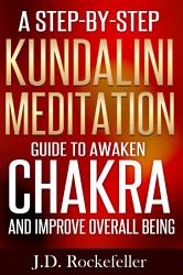 A Step By Step Kundalini Meditation Guide To Awaken Chakra And Improve Overall Wellbeing Book PDF