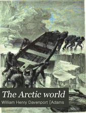 The Arctic World: Its Plants, Animals, and Natural Phenomena. With a Historical Sketch of Arctic Discovery