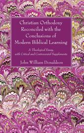 Christian Orthodoxy Reconciled with the Conclusions of Modern Biblical Learning: A Theological Essay, with Critical and Controversial Supplements