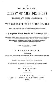 A full and arranged digest of the decisions in common law, equity, and admiralty, of the courts of the United States: from the oganization of the government in 1789 to 1847, in the Supreme, Circuit, District and Admiralty courts; reported in Dallas, Cranch, Wheaton, Peters, and Howard's Supreme Court Reports; in Gallison, Mason, Paine, Peters, Washington, Wallace, Sumner, Story, Baldwin, Brockenbrough, and M'Lean's Circuit Court Reports; and in Bees, Ware, Peters, and Gilpin's District and Admiralty reports, Volume 1