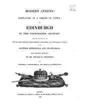 Modern Athens: Displayed in a Series of Views, Or, Edinburgh in the Nineteenth Century : Exhibiting the Whole of the New Buildings, Modern Improvements, Antiquities, and Picturesque Scenery, of the Scottish Metropolis and Its Environs