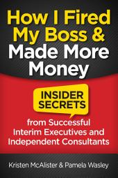 How I Fired My Boss and Made More Money: Insider Secrets from Successful Interim Executives and Consultants