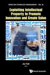 Exploiting Intellectual Property To Promote Innovation And Create Value
