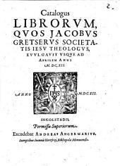 Catalogus librorum, quos Jacobus Gretserus Societatis Jesu theologus evulavit usque ad Aprilem anni MDCXII