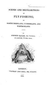 Scenes and recollections of Fly-fishing in Northumberland, Cumberland and Westmorland. By Stephen Oliver, the younger, of Aldwark, in Com. Ebor