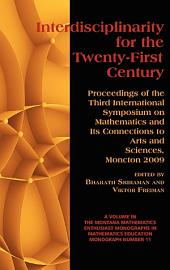 Interdisciplinarity for the Twenty-first Century: Proceedings of the Third International Symposium on Mathematics and Its Connections to Arts and Sciences, Moncton 2009