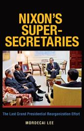 Nixon's Super-Secretaries: The Last Grand Presidential Reorganization Effort