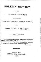 The Friend of Peace, in a Series of Numbers: Together with A Solemn Review of the Custom of War, as an Introduction to Said Work