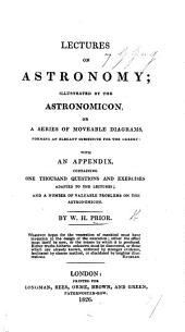 Lectures on Astronomy; illustrated by the Astronomicon, or a series of moveable diagrams ... With an appendix containing ... questions ... and ... problems on the Astronomicon