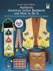 Authentic American Indian Beadwork and How to Do It: With 50 Charts for Bead Weaving and 21 Full-Size Patterns for Applique