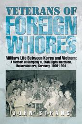 Veterans of Foreign Whores: Military Life Between Korea and Vietnam: a Memoir of Company C, 25Th Signal Battalion, Kaiserslautern, Germany, 1960-1964