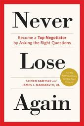 Never Lose Again: Become a Top Negotiator by Asking the Right Questions
