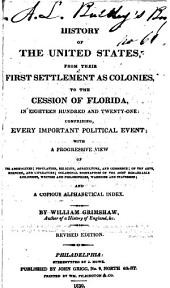History of the United States, from their first settlement as colonies, to the cession of Florida, in 1821: comprising every important political event