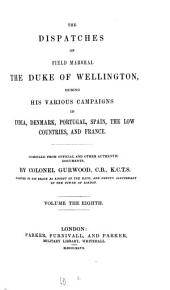 The Dispatches of Field Marshal the Duke of Wellington, During His Various Campaigns in India, Denmark, Portugal, Spain, the Low Countries, and France: Volume 8