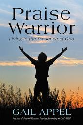 Praise Warrior: Living in the Presence of God