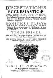 Disceptationes ecclesiasticae una cum resolutionibus, seu Judicatis Sacrarum Congregationum in quibus pro una partium scripsit, vel pro veritate consultus respondit Dominicus Ursaya