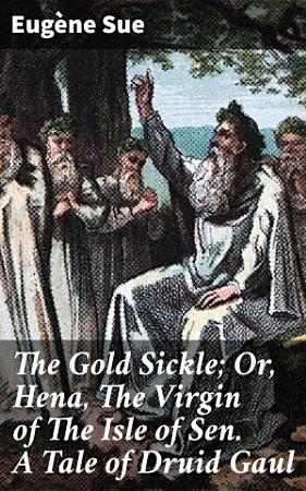 The Gold Sickle  Or  Hena  The Virgin of The Isle of Sen  A Tale of Druid Gaul PDF