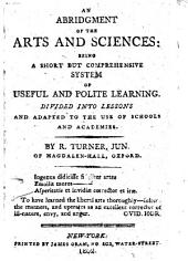 An Abridgment of the Arts and Sciences: Being a Short But Comprehensive System of Useful and Polite Learning. Divided Into Lessons and Adapted to the Use of Schools and Academies