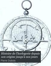 Histoire de l'horlogerie depuis son origine jusqu'à nos jours: précédée de recherches sur la mesure du temps dans l'antiquité et suivie de la biographie des horlogers les plus célèbres de l'Europe