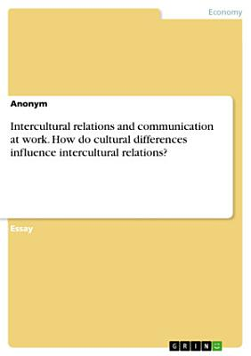 Intercultural relations and communication at work  How do cultural differences influence intercultural relations