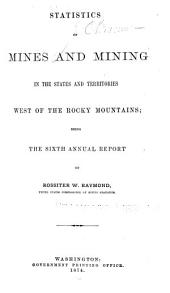 Statistics of Mines and Mining in the States and Territories West of the Rocky Mountains: Volume 6
