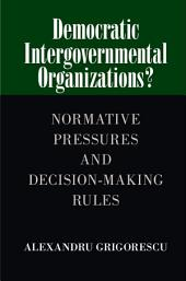 Democratic Intergovernmental Organizations?: Normative Pressures and Decision-Making Rules
