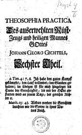 Johann Georg Gichtels sämmtliche Werke, oder: Theosophia Practica Halten und Kämpfen ob dem heil. Glauben bis ans Ende: in sieben Bänden], Band 6