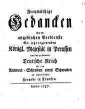 Freymüthige Gedancken über die angeblichen Verdienste Sr. jetzt regierenden Königl. Majestät in Preussen um das gesammte Teutsche Reich als ein Antwort-Schreiben eines Schwaben an einen seiner Freunde in Franken