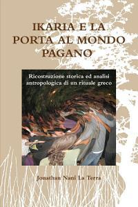 Ikaria e la porta al mondo pagano  Ricostruzione storica ed analisi antropologica di un rituale greco Book