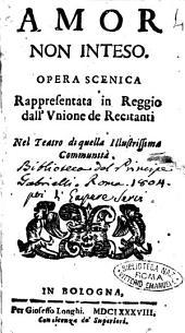 Amor non inteso. Opera scenica rappresentata in Reggio dall'Vnione de Recitanti nel teatro di quella illustrissima Communità