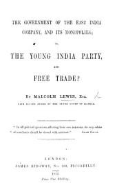 The Government of the East India Company, and Its Monopolies; Or, the Young India Party, and Free Trade