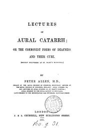 Lectures on Aural Catarrh: Or the Commonest Forms of Deafness and Their Cure ; (mostly Delivered at St. Mary's Hospital)